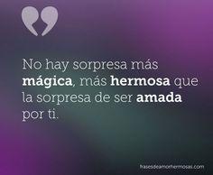 No hay sorpresa más mágica, más hermosa que la sorpresa de ser amada por ti.