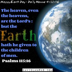 Daily Manna 4/22/16 - Earth Day The heaven, even the heavens, are the Lord's : but the earth hath he given to the children of men.  Psalms 115:16 http://www.davidlmarks.com/3/post/2016/04/daily-manna-42216.html