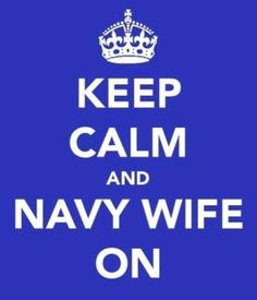 Keep Calm and Navy Wife On!  Cheers to all the strong military wives, the unsung hero's.