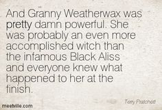 And Granny Weatherwax was pretty damn powerful. She was probably an even more accomplished witch than the infamous Black Aliss and everyone knew what happened to her at the finish. Terry Pratchett