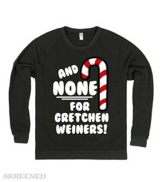 44fceb3db0 None For Gretchen Weiners | And NONE for Gretchen Weiners! Funny Mean Girls  parody sweatshirts