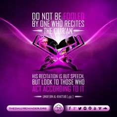 Do not be fooled by one who recites the Quran. His recitation is but speech, but look to those who act according to it.  [Umar Ibn Al Khattab (may Allah be pleased with him)]
