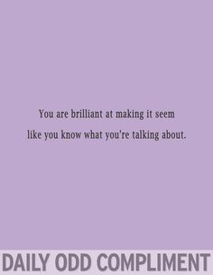 You are brilliant at making it seem like you know what you're talking about.