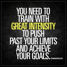 You need to train with great intensity to push past your limits and achieve your goals. - Great intensity (high) is one of the main things when it comes to training that promotes growth and enhances your results. It's that one thing that is essential to push past your limits and truly achieve your goals. - www.gymquotes.co for all our gym motivation and workout quotes!