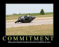 Commitment -When it is to late to quit, beyond screwed, you power through. Too stubborn, sportbike, hanging out in the corners, motorcycle twisties, moto, racing track - quote