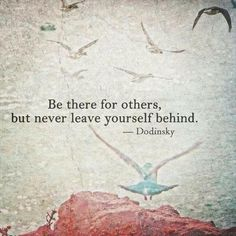 Be there for others but never leave yourself behind
