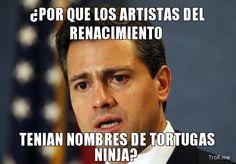 432614d1360987601-memes-de-pena-nieto-por-que-los-artistas-del-renacimiento-tenian-nombres-de-tortugas-ninja.jpg (551×384)