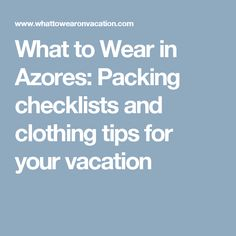 What to Wear in Azores: Packing checklists and clothing tips for your vacation