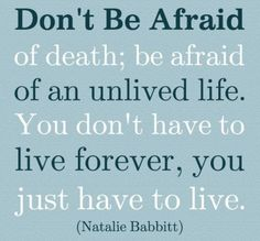 Don't be afraid of death; be afraid of an unlived life~