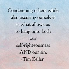 Condemning others while also excusing ourselves is what allows us to hang onto both our self-righteousness AND our sin. -Tim Keller