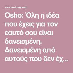 Osho: Όλη η ιδέα που έχεις για τον εαυτό σου είναι δανεισμένη. Δανεισμένη από αυτούς που δεν έχουν ιδέα ποιοι είναι οι ίδιοι. - Αφύπνιση Συνείδησης