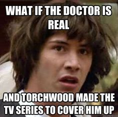 what if the doctor is real and torchwood made the tv series (*cough* *wormhole x-teem* *cough* stargate *cough*