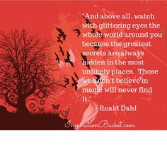 """""""And above all, watch with glittering eyes, the whole world around you, because the GREATEST secrets are always hidden in the most unlikely places.  Those who don't believe in magic will never find it."""" - Roald Dahl.  InspirationBucket.com...Daily Words of Wisdom"""