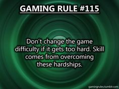 Gaming Rules. ---I would rather chew my hand off than lower the difficulty.