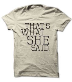 Thats What She Said. Funny shirt 19$. Check this shirt now: http://www.sunfrogshirts.com/thats-what-she-said-shirt.html?53507