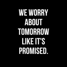 We worry about tomorrow like it's promised.