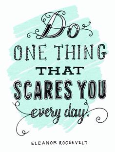 In 2014, I will do one thing every day that scares me.