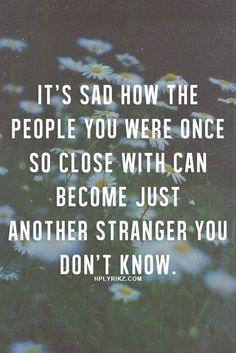 It's sad how the people you were once so close with can become just another stranger you don't know.