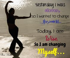 Yesterday I was clever, so I wanted to change the world. Today I am wise, so I'm changing myself.