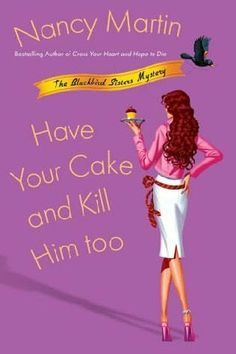 Have Your Cake and Kill Him Too (2006) (The fifth book in the Blackbird Sisters Mysteries series) A novel by Nancy Martin