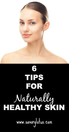 6 Tips for Naturally Beautiful Skin - savorylotus.com - There's some great stuff in here.