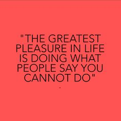 """""""The greatest pleasure in life is doing what people say you cannot do. Lifestyle Online, Say You, Feel Good, Haha, Prayers, Inspirational Quotes, Feelings, Sayings, Nursing"""