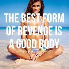 Lose weight, eat healthy, get rest, drink lots of water, smile. A recipe for the best revenge.