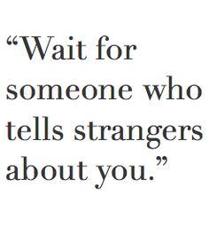 Wait for someone who tells strangers about you.