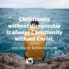 Christianity without discipleship is always Christianity without Christ. Dietrich Bonhoeffer quote.