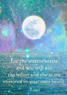 Let the waters settle and you will see the moon and the stars mirrored in your own being~Rumi Pinned by www.drmelindadouglass.com | #Rumi #Being