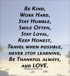 Be kind work hard, stay humble, smile often, stay loyal, keep honest, travel when possible, never stop learning, be thankful always, and love.