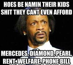 Hoes be namin their kids shit they can't even afford. Mercedes, diamonds, pearl, rent, welfare, phone bill