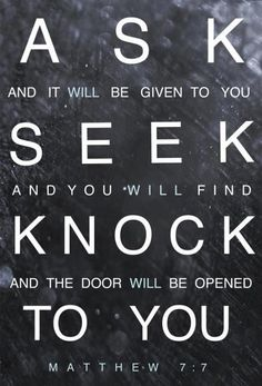 """Ask and it will be given to you. Seek and you will find. Knock and the door will be opened to you."" - Matthew 7:7 