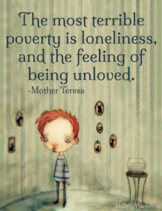 Depression quote: The most terrible poverty is loneliness, and the feeling of being unloved.   www.HealthyPlace.com