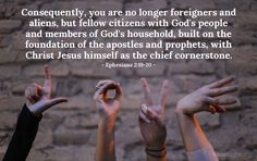 Ephesians 2:19-20—Consequently, you are no longer foreigners and aliens, but fellow citizens with God's people and members of God's household, built on the foundation of the apostles and prophets, with Christ Jesus himself as the chief cornerstone.