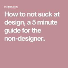 How to not suck at design, a 5 minute guide for the non-designer.
