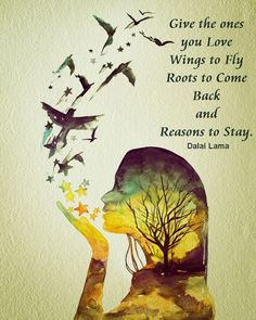 Give the ones you #love Wings to Fly, Roots to Come Back and Reasons to Stay. ~ Dalai Lama: