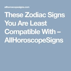 These Zodiac Signs You Are Least Compatible With – AllHoroscopeSigns