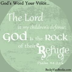 The Lord is my children's defense; God is the Rock of their refuge. Psalm 94:22