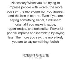 """Robert Greene - """"LAW 4 Always Say Less Than Necessary When you are trying to impress people with words,..."""". inspirational, motivational"""