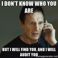 I don't know who you are but I will find you, and I will audit you