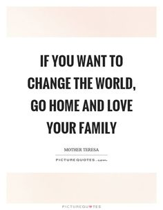 If you want to change the world, go home and love your family. Love quotes on PictureQuotes.com.