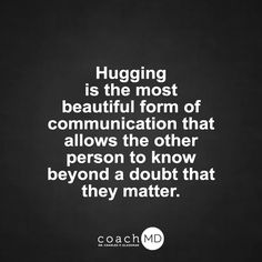 I love hugging nice, kind, sane people; I don't feel comfortable hugging people that are two faced and mean.