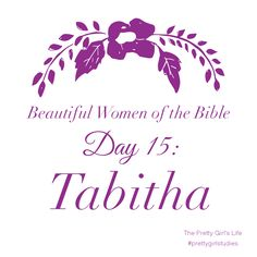 "Beautiful Women of the Bible: Day 15 - Tabitha  Tabitha was a true ""doer"" of God's Word. Her good works represented Christian faith in action. She was not only willing to give financially, but she was willing to invest herself in the work of charity. Tabitha did not strive to be a leader, but was content to stay in her own home and trying to do all she could to serve the Lord in her sphere of influence.  Read her story here: www.PrettyGirlStudies.blogspot.com"