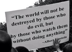 """""""El mundo no será destruido por aquellos que hace el mal, sino por aquellos que los miran sin hacer nada."""" - Albert Einstein."""