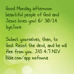 """Good Monday afternoon beautiful people of God and Jesus loves you! 6/ 30/14 #byeJune  """"Submit yourselves, then, to God. Resist the devil, and he will flee from you."""" JAS 4:7 NIV Bible.com/app @msfouna"""