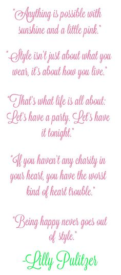 """Lilly Pulitzer Quotes    """"Anything is possible with sunshine and a little pink.""""    """"Style isn't just about what you wear, it's about how you live.""""    """"That's what life is all about: Let's have a party. Let's have it tonight.""""    """"If you haven't any charity in your heart, you have the worst kind of heart trouble.""""    """"Being happy never goes out of style."""""""