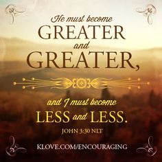 He must become greater... http://www.klove.com/ministry/encouraging-word/