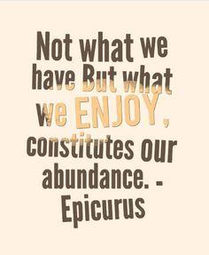 Not what we have but what we enjoy, constiutes our abundance. Epicurus quote Magic Quotes, Abundance, Mood, Magical Quotes