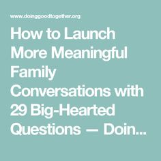 How to Launch More Meaningful Family Conversations with 29 Big-Hearted Questions — Doing Good Together™
